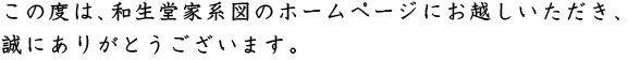 この度は、和生堂家系図のホームページにお越しいただき、誠にありがとうございます。